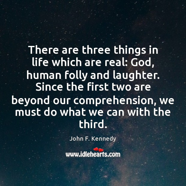 There are three things in life which are real: God, human folly John F. Kennedy Picture Quote