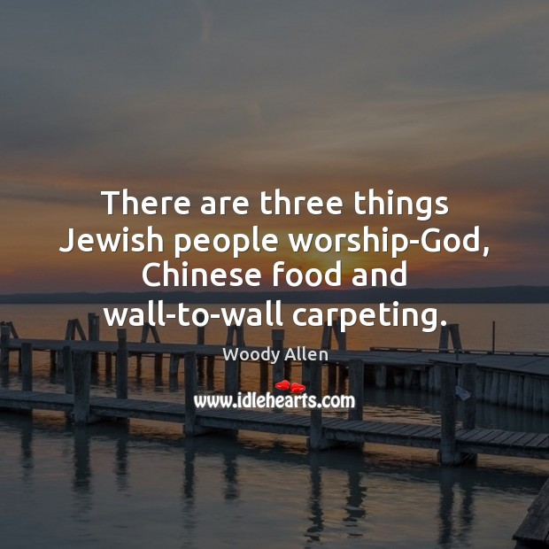Image, There are three things Jewish people worship-God, Chinese food and wall-to-wall carpeting.