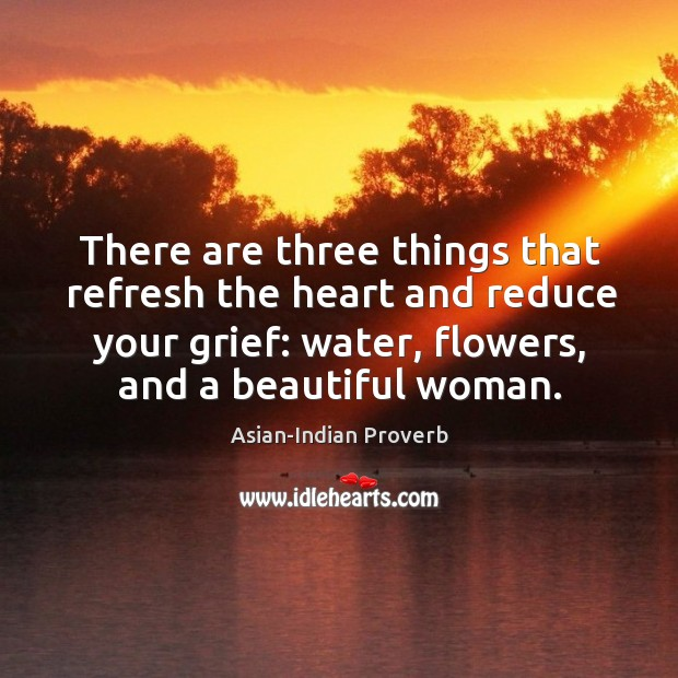 There are three things that refresh the heart and reduce grief Asian-Indian Proverbs Image