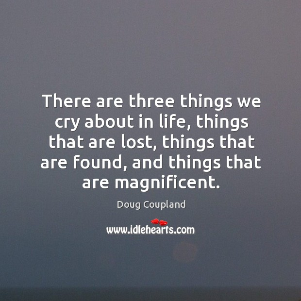 There are three things we cry about in life, things that are lost, things that are found, and things that are magnificent. Image