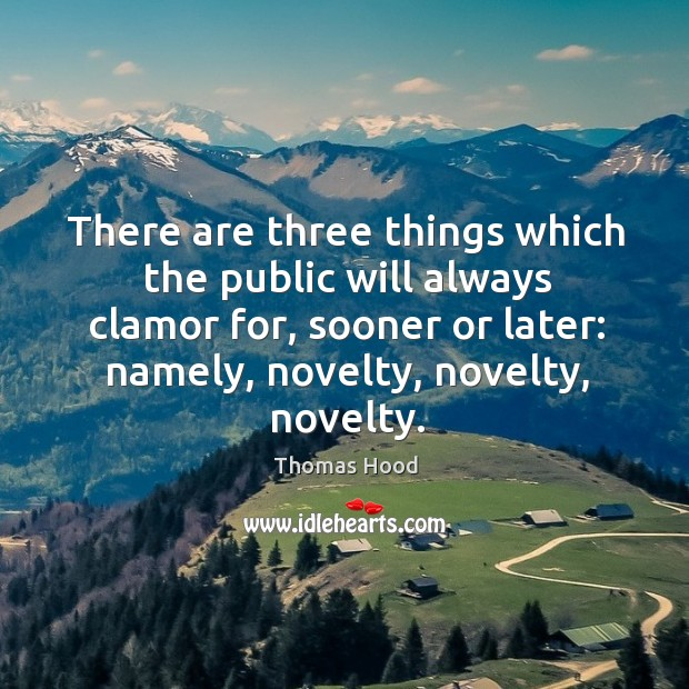 There are three things which the public will always clamor for, sooner or later: namely, novelty, novelty, novelty. Image