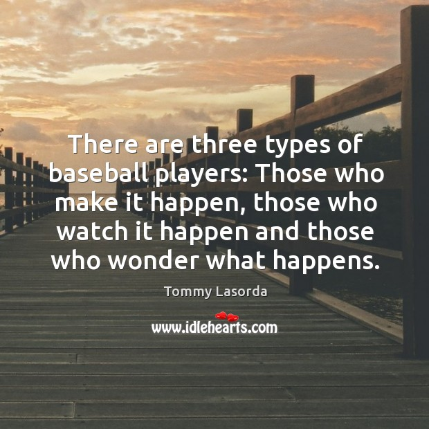 There are three types of baseball players: Those who make it happen, Image