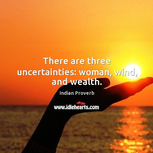 There are three uncertainties: woman, wind, and wealth. Image