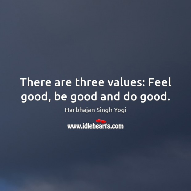 There are three values: Feel good, be good and do good. Harbhajan Singh Yogi Picture Quote