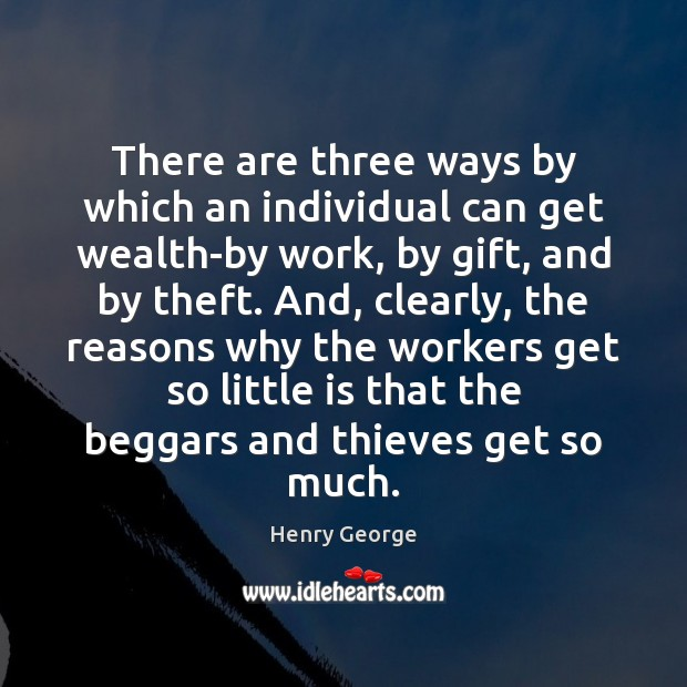 There are three ways by which an individual can get wealth-by work, Henry George Picture Quote
