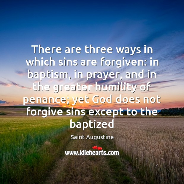 There are three ways in which sins are forgiven: in baptism, in Saint Augustine Picture Quote