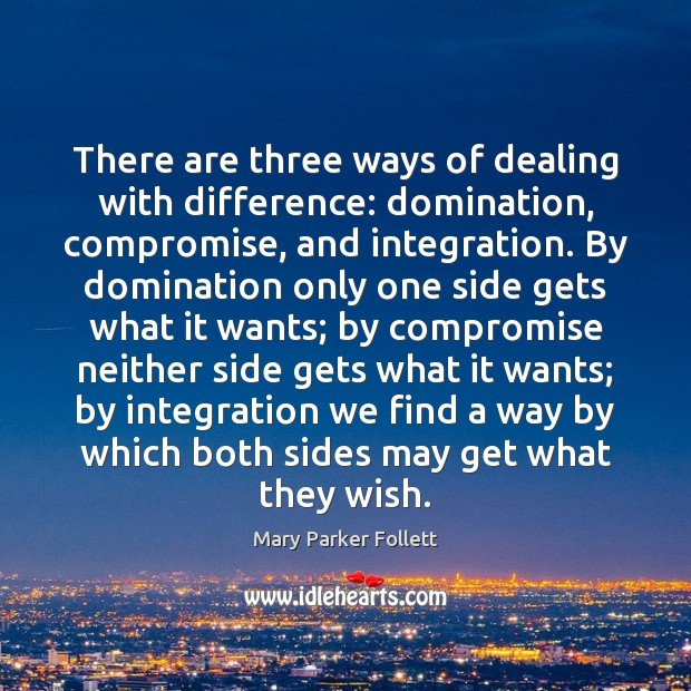 There are three ways of dealing with difference: domination, compromise, and integration. Mary Parker Follett Picture Quote