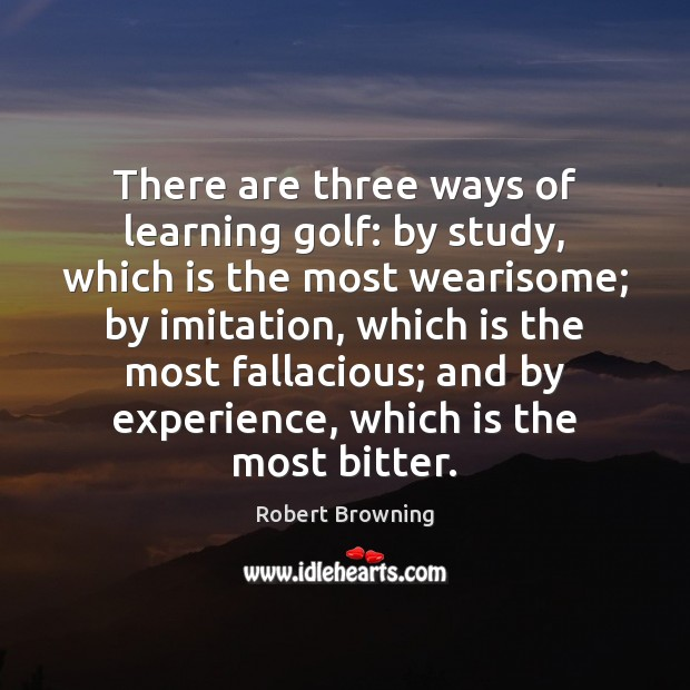 There are three ways of learning golf: by study, which is the Robert Browning Picture Quote