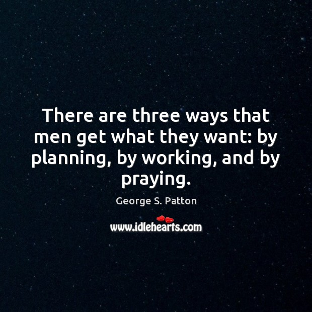 There are three ways that men get what they want: by planning, by working, and by praying. George S. Patton Picture Quote