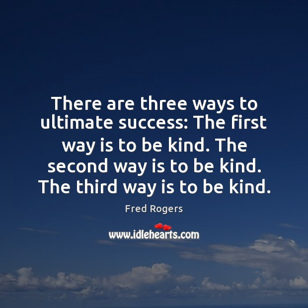 There are three ways to ultimate success: The first way is to Fred Rogers Picture Quote