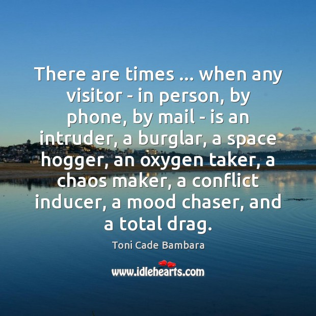 There are times … when any visitor – in person, by phone, by Toni Cade Bambara Picture Quote