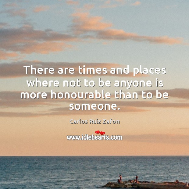 There are times and places where not to be anyone is more honourable than to be someone. Image