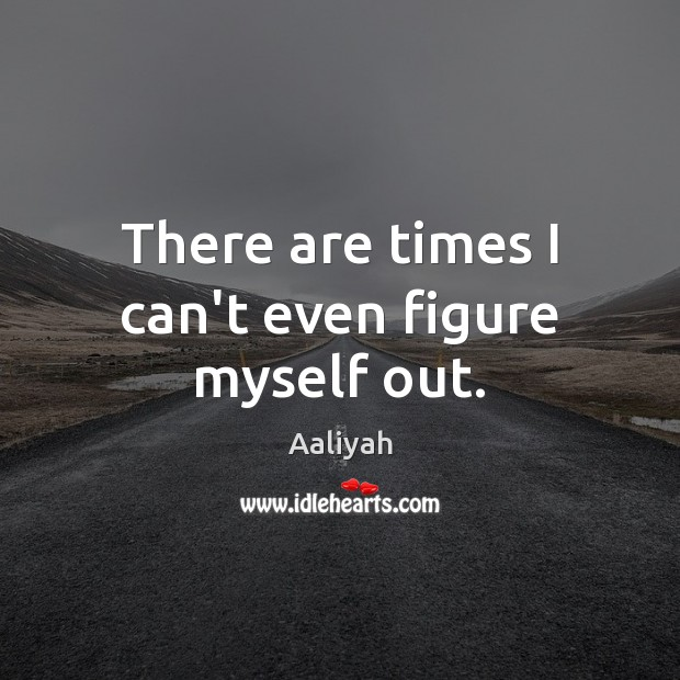 There are times I can't even figure myself out. Aaliyah Picture Quote