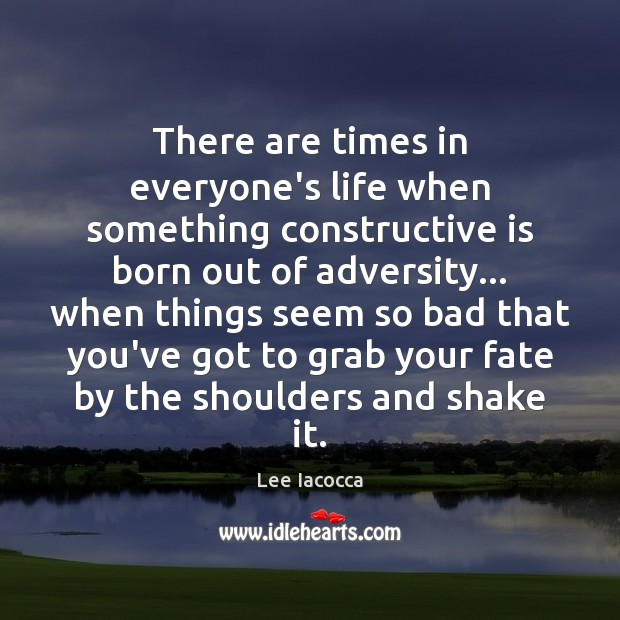 There are times in everyone's life when something constructive is born out Lee Iacocca Picture Quote