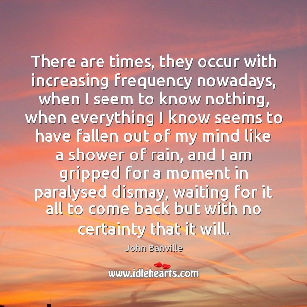 There are times, they occur with increasing frequency nowadays, when I seem John Banville Picture Quote