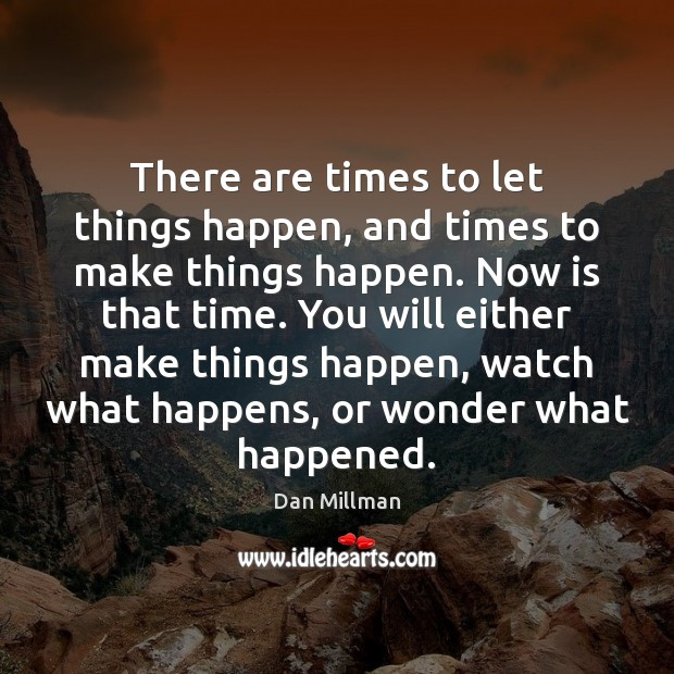 There are times to let things happen, and times to make things Image