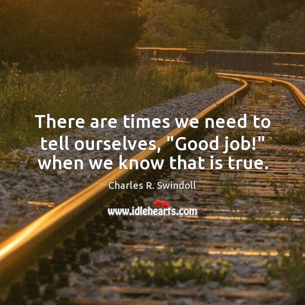 """There are times we need to tell ourselves, """"Good job!"""" when we know that is true. Charles R. Swindoll Picture Quote"""