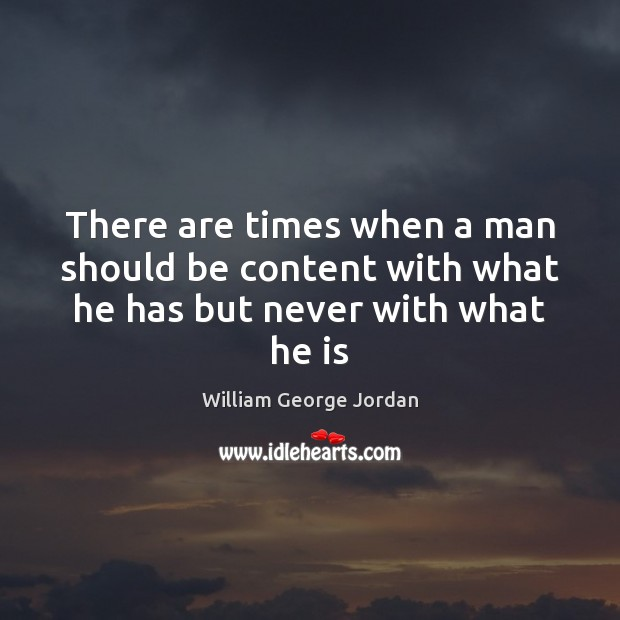 There are times when a man should be content with what he has but never with what he is Image