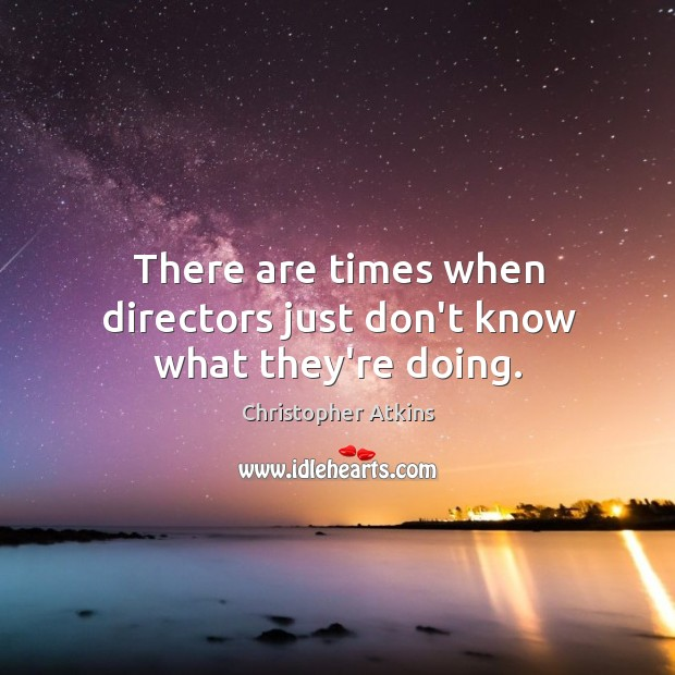 There are times when directors just don't know what they're doing. Image