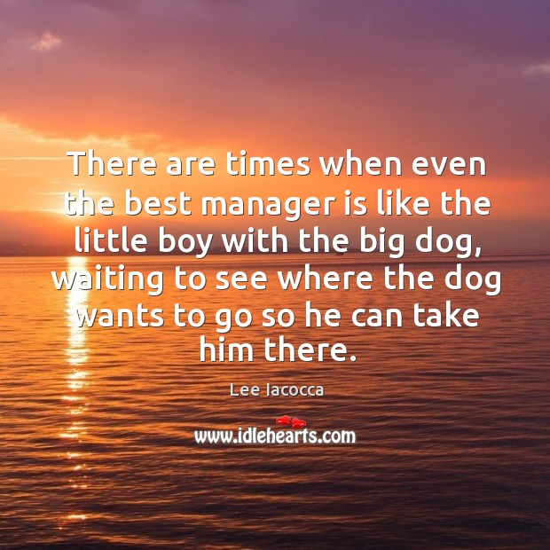 There are times when even the best manager is like the little boy with the big dog Image