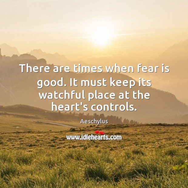 There are times when fear is good. It must keep its watchful Fear Quotes Image