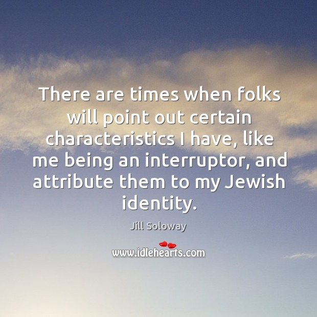 There are times when folks will point out certain characteristics I have, Jill Soloway Picture Quote