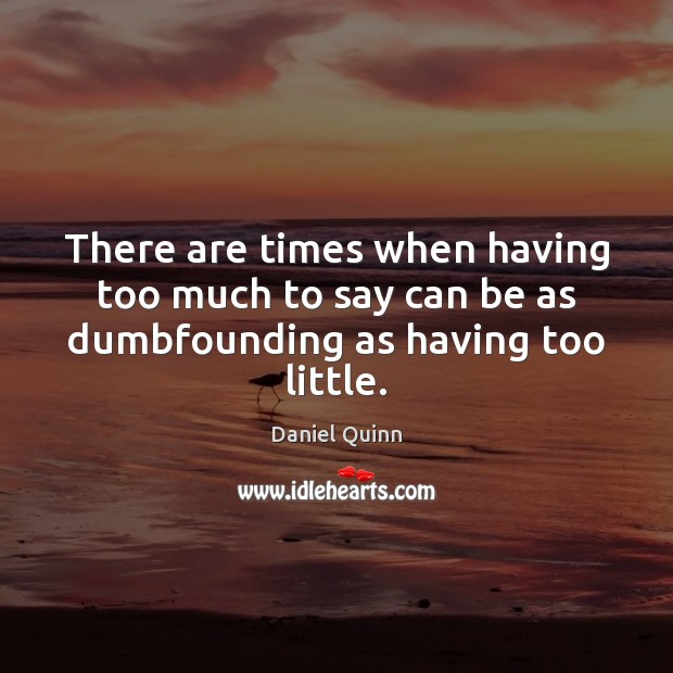 There are times when having too much to say can be as dumbfounding as having too little. Daniel Quinn Picture Quote