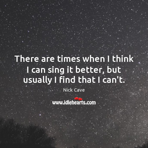 There are times when I think I can sing it better, but usually I find that I can't. Image