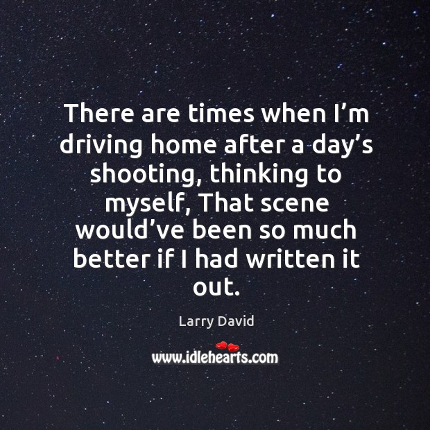There are times when I'm driving home after a day's shooting, thinking to myself Image