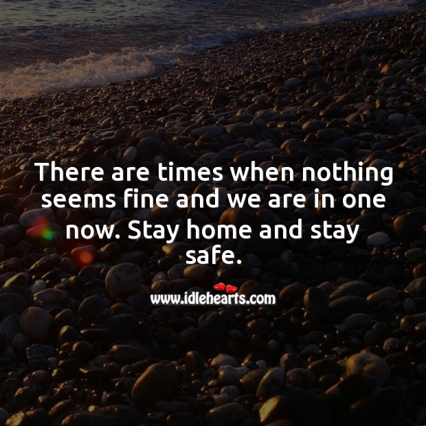There are times when nothing seems fine and we are in one now. Stay home and stay safe. Stay Safe Quotes Image