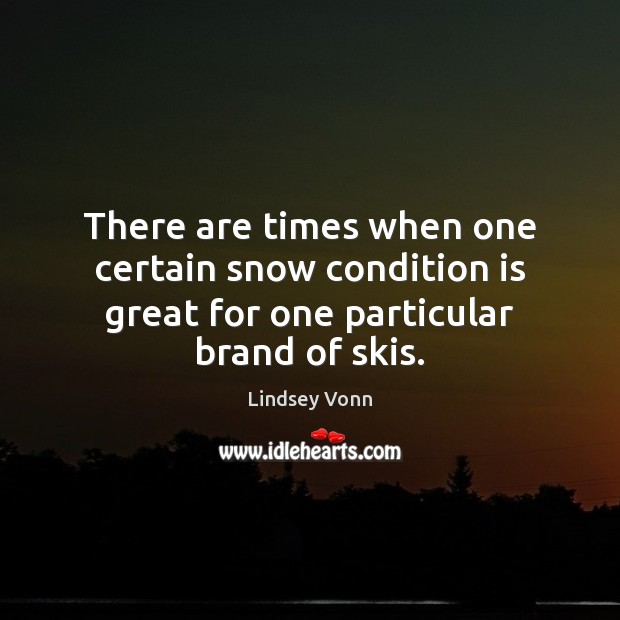There are times when one certain snow condition is great for one particular brand of skis. Lindsey Vonn Picture Quote