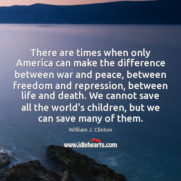 There are times when only America can make the difference between war William J. Clinton Picture Quote