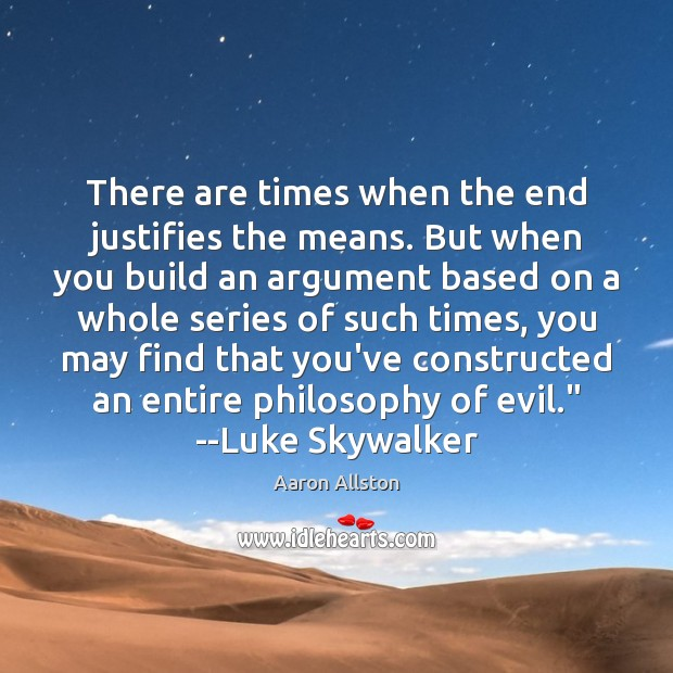 There are times when the end justifies the means. But when you Image
