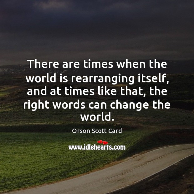 There are times when the world is rearranging itself, and at times Orson Scott Card Picture Quote