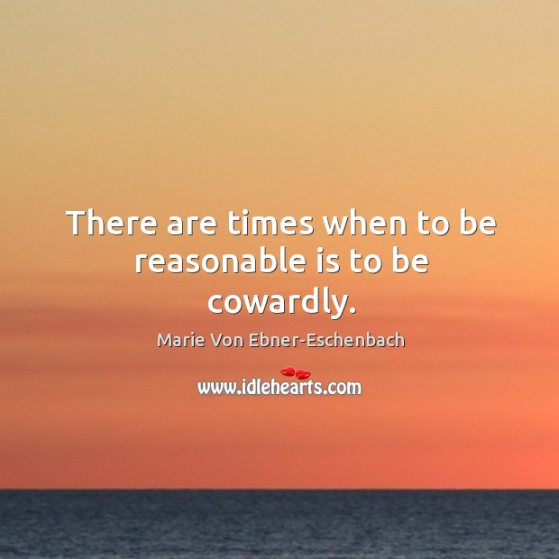 Image, There are times when to be reasonable is to be cowardly.