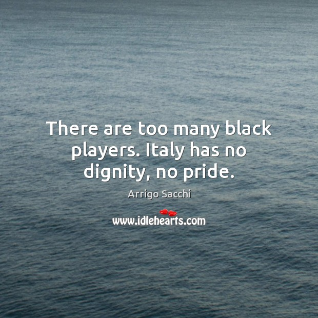 Image, There are too many black players. Italy has no dignity, no pride.
