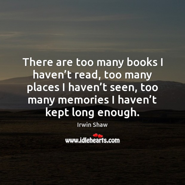 Image, There are too many books I haven't read, too many places