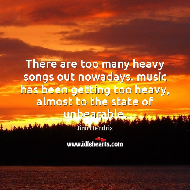 There are too many heavy songs out nowadays. music has been getting Jimi Hendrix Picture Quote
