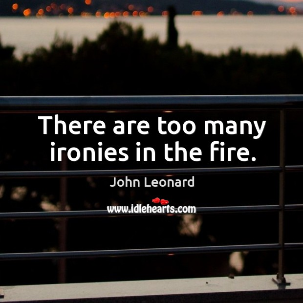 There are too many ironies in the fire. John Leonard Picture Quote