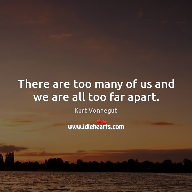 Image, There are too many of us and we are all too far apart.