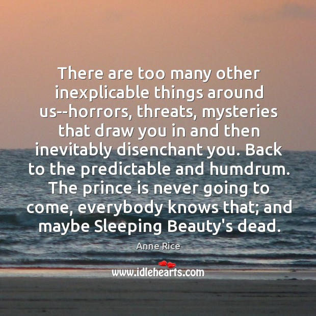 There are too many other inexplicable things around us–horrors, threats, mysteries that Image