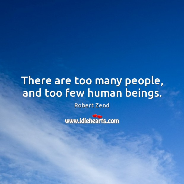 There are too many people, and too few human beings. Image