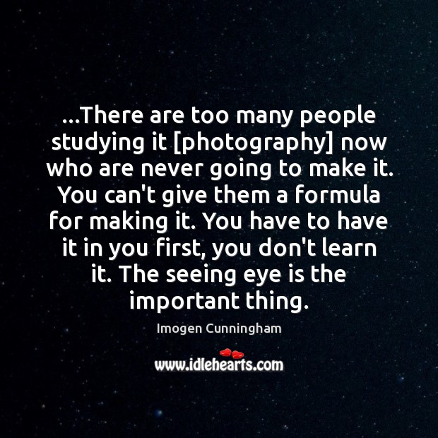 …There are too many people studying it [photography] now who are never Imogen Cunningham Picture Quote