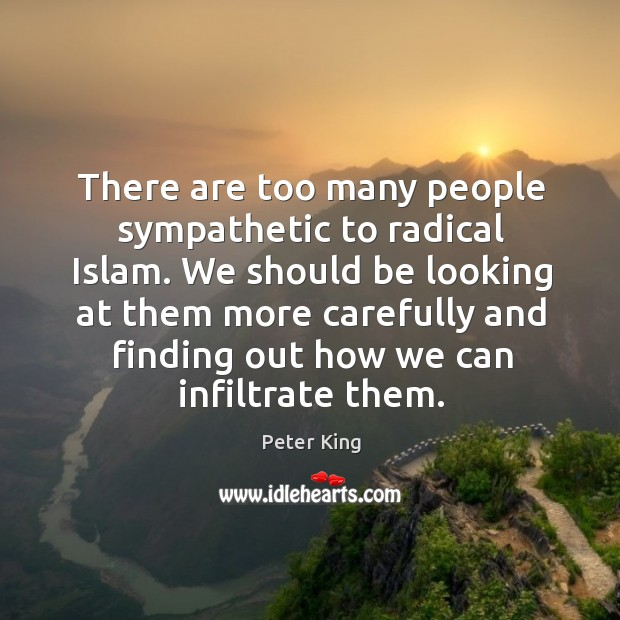 There are too many people sympathetic to radical islam. Peter King Picture Quote