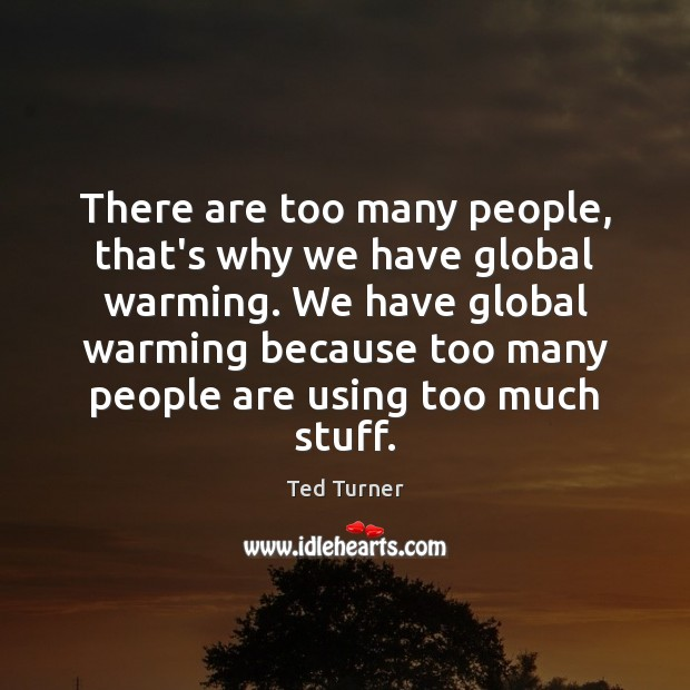 There are too many people, that's why we have global warming. We Ted Turner Picture Quote