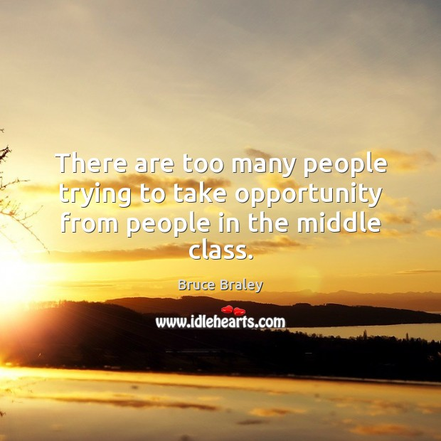 There are too many people trying to take opportunity from people in the middle class. Image