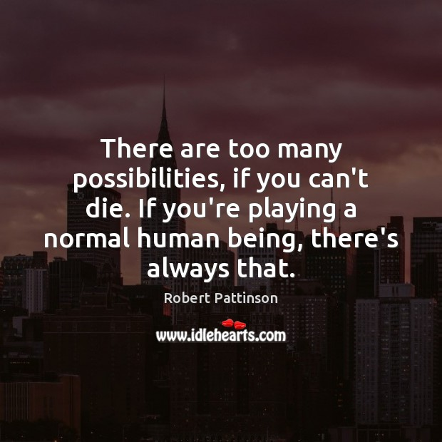 There are too many possibilities, if you can't die. If you're playing Robert Pattinson Picture Quote