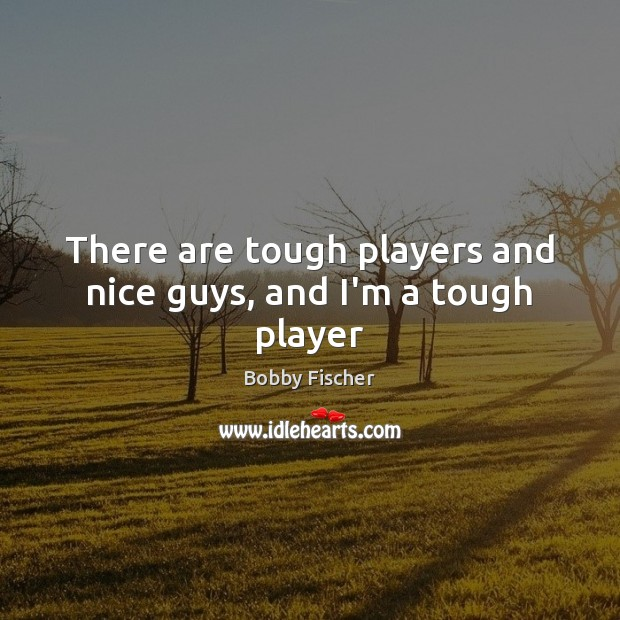 There are tough players and nice guys, and I'm a tough player Bobby Fischer Picture Quote