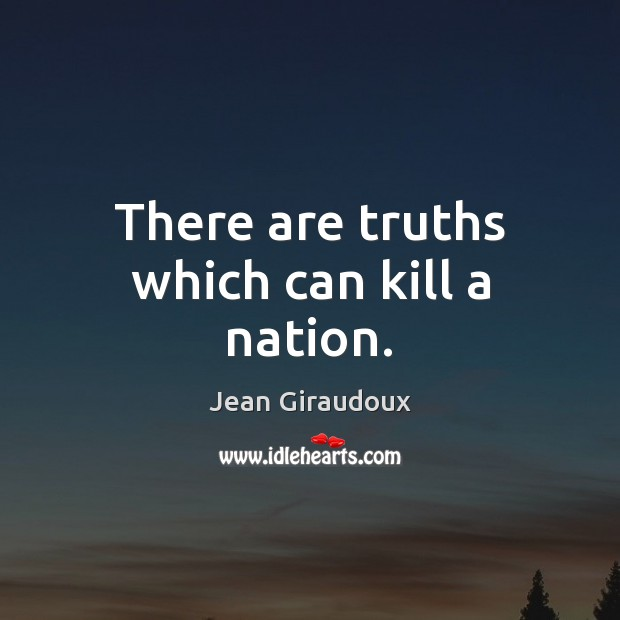 There are truths which can kill a nation. Jean Giraudoux Picture Quote