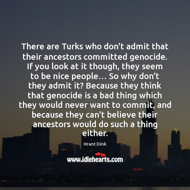 There are Turks who don't admit that their ancestors committed genocide. If Be Nice Quotes Image